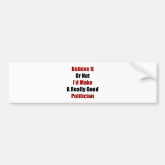 Believe It Or Not I'd Make A Really Good Politicia Bumper Sticker