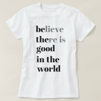believe there is good in the world T-Shirt
