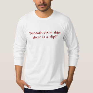 """""""Beneath every skirt, there is a slip!"""" T-Shirt"""