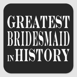 Best Bridesmaids Greatest Bridesmaid in History Sticker
