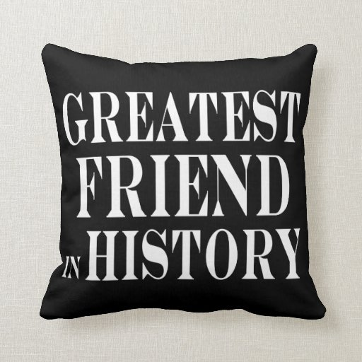 Best Friends Greatest Friend in History Throw Pillows