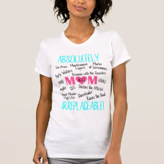 Best Mom - Absolutely IRREPLACEABLE! T-Shirt