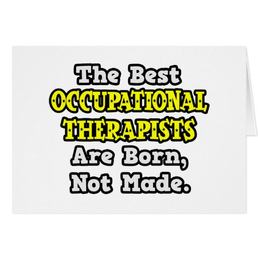 Best Occupational Therapists Are Born, Not Made Greeting Card