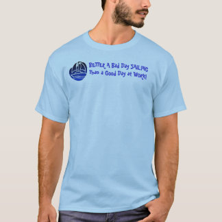 BETTER A Bad Day SAILING Than a Good Day at WORK! T-Shirt