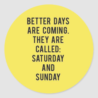BETTER DAYS ARE COMING THEY ARE CALLED SATURDAY AN ROUND STICKER