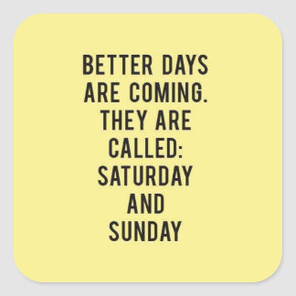 BETTER DAYS ARE COMING THEY ARE CALLED SATURDAY AN SQUARE STICKER