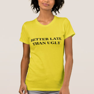 """Better Late Than Ugly"" t-shirt"