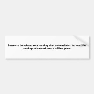 Better to be related to a monkey than a creatio... bumper sticker