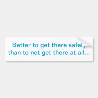 """Better to get there safely"" Bumper Sticker"
