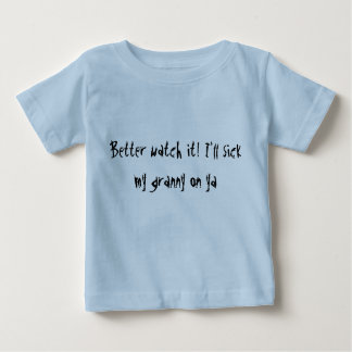 Better watch it! I'll sick my granny on ya infant Baby T-Shirt