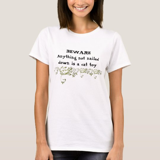 BEWARE Anything not nailed down is a cat toy! T-Shirt