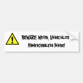 BEWARE: Weird, Unsocialized Homeschoolers Inside! Bumper Sticker