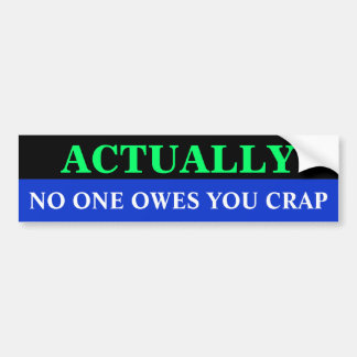 Bg_bumper, NO ONE OWES YOU CRAP, ACTUALLY Bumper Sticker