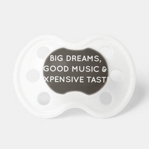 Big Dreams, Good Music & Expensive Taste Baby Pacifier