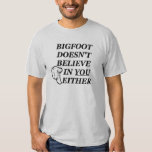Bigfoot doesn't believe in YOU either! T Shirt