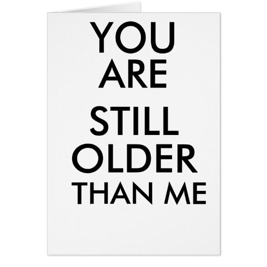 BIRTHDAY FUNNY CARD YOU ARE STILL OLDER THAN