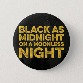 BLACK AS MIDNIGHT ON A MOONLESS NIGHT 6 CM ROUND BADGE