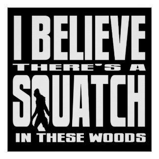 Black - I Believe There's a SQUATCH in these woods Posters