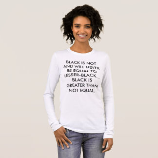 BLACK IS NOT AND WILL NEVER BE EQUAL TO LESSER LONG SLEEVE T-Shirt