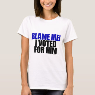 Blame Me! I Voted for Him T-Shirt