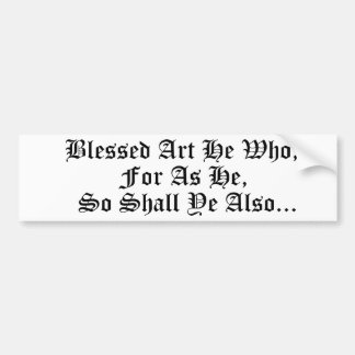 Blessed Art He Who; For As He, So Shall Ye Also... Bumper Sticker