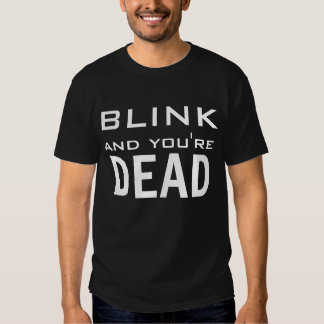 Blink and you're Dead T-shirts