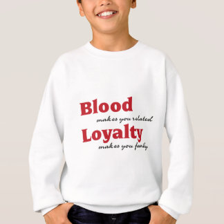 blood makes you related, loyalty makes you family sweatshirt