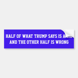 """BLUE STICKER WITH """"HALF OF WHAT TRUMP SAYS IS..."""" BUMPER STICKER"""