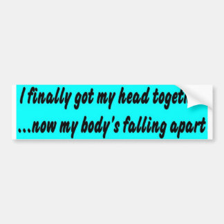 body falling apart. bumper sticker