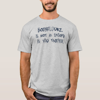"""""""Bodybildurz is not as stoopid as you thotted."""" T-Shirt"""