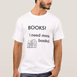 Books! I need more books! - for the avid reader T-Shirt