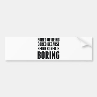 Bored Of Being Bored Because Being Bored Is Boring Bumper Sticker