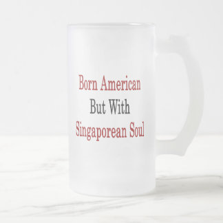 Born American But With Singaporean Soul 16 Oz Frosted Glass Beer Mug