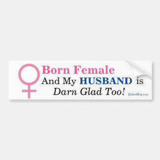 Born Female & MY HUSBAND IS DARN GLAD TOO! Bumper Sticker