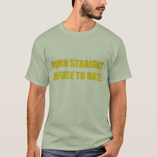 Born straight, refuse to hate. T-Shirt