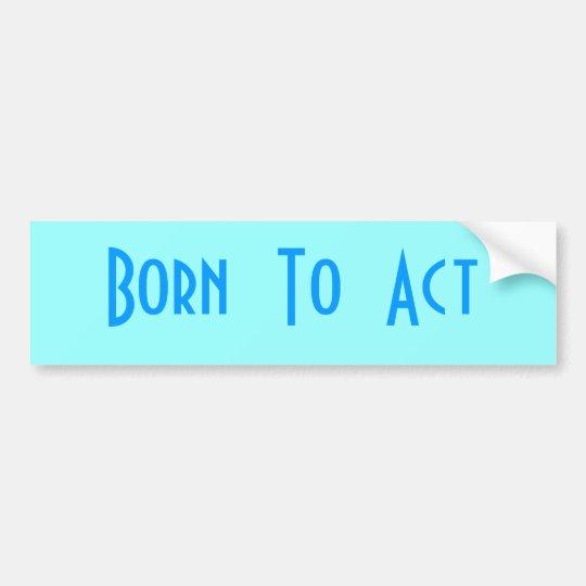 Born  To  Act Bumper Sticker