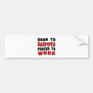 Born to Bagpipes forced to work Bumper Sticker