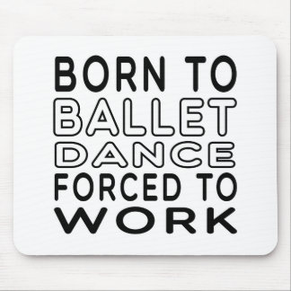 Born To Ballet Dance Forced To Work Mouse Pads