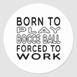 Born To Bocce Ball Forced To Work Round Sticker