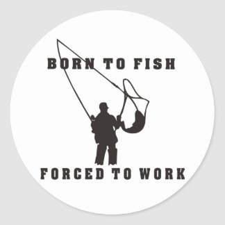 BORN_TO_FISH_FORCED_TO_WORK black Classic Round Sticker