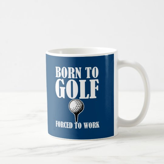 Born to Golf Forced to work funny coffee