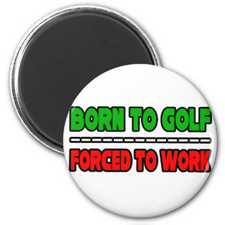 Born To Golf...Forced To Work Magnet