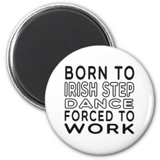Born To Irish Step Dance Forced To Work 6 Cm Round Magnet
