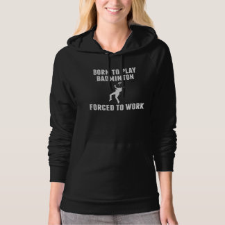 Born To Play Badminton Forced To Work Hoodie