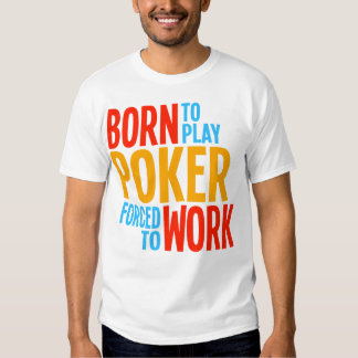 Born to Play Poker Forced to Work Tees