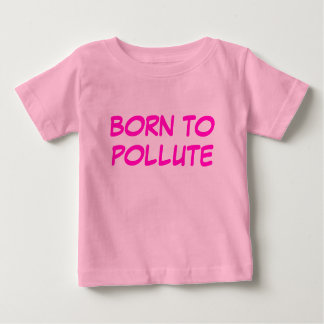 BORN TO POLLUTE BABY T-Shirt