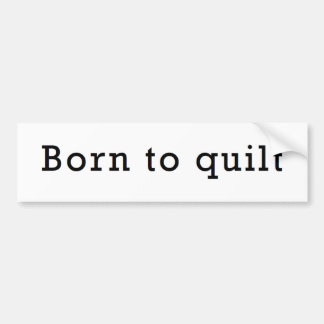 Born to Quilt Bumper Sticker