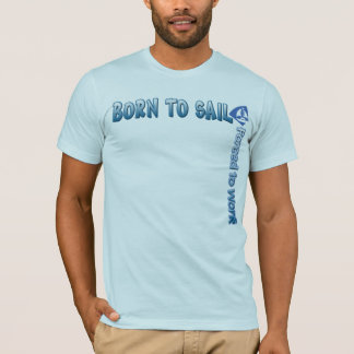 BORN TO SAIL Forced to Work T shirt
