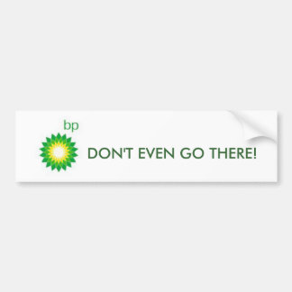 bp, DON'T EVEN GO THERE! Bumper Sticker