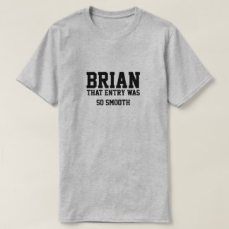 Brian that entry was so smooth T-Shirt